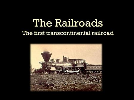 The Railroads The first transcontinental railroad.