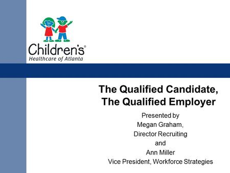 The Qualified Candidate, The Qualified Employer Presented by Megan Graham, Director Recruiting and Ann Miller Vice President, Workforce Strategies.