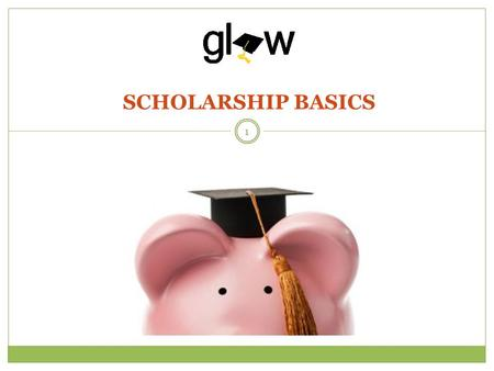 SCHOLARSHIP BASICS 1. STUDENTS WILL IDENTIFY THEIR ATTITUDES, PERCEPTIONS, AND DEFINITION OF SCHOLARSHIPS. STUDENTS WILL DETERMINE THEIR SCHOLARSHIP ELIGIBILITY.