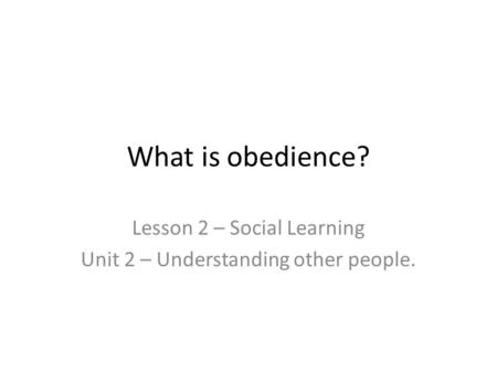 What is obedience? Lesson 2 – Social Learning Unit 2 – Understanding other people.