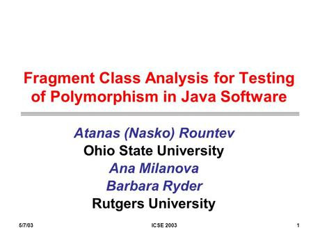 5/7/03ICSE 20031 Fragment Class Analysis for Testing of Polymorphism in Java Software Atanas (Nasko) Rountev Ohio State University Ana Milanova Barbara.
