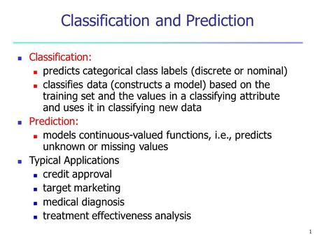 1 Classification: predicts categorical class labels (discrete or nominal) classifies data (constructs a model) based on the training set and the values.