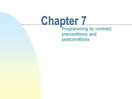 Chapter 7 Programming by contract: preconditions and postconditions.