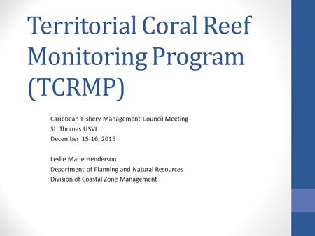 Territorial Coral Reef Monitoring Program (TCRMP) Caribbean Fishery Management Council Meeting St. Thomas USVI December 15-16, 2015 Leslie Marie Henderson.