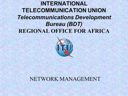 INTERNATIONAL TELECOMMUNICATION UNION Telecommunications Development Bureau (BDT) REGIONAL OFFICE FOR AFRICA NETWORK MANAGEMENT.