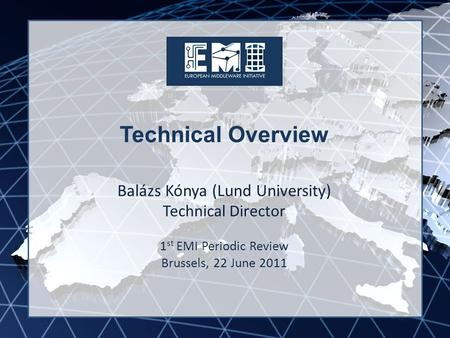 EMI INFSO-RI-261611 Technical Overview Balázs Kónya (Lund University) Technical Director 1 st EMI Periodic Review Brussels, 22 June 2011.
