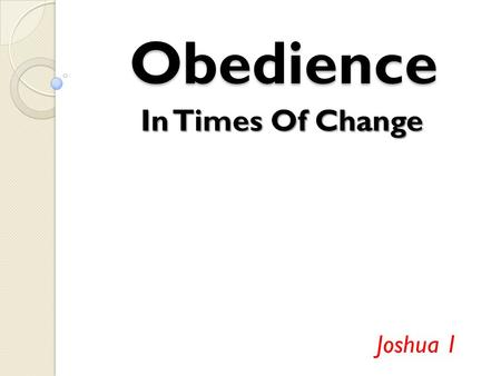 "Obedience In Times Of Change Joshua 1. ""I will be with you"" (v.5) Even though this is a huge change, God would not abandon them We are a chosen people."