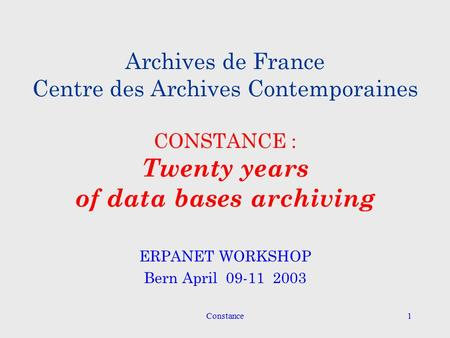 Constance1 Archives de France Centre des Archives Contemporaines CONSTANCE : Twenty years of data bases archiving ERPANET WORKSHOP Bern April 09-11 2003.