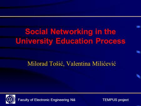 Faculty of Electronic Engineering Niš TEMPUS project Social Networking in the University Education Process Milorad Tošić, Valentina Milićević.