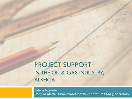 PROJECT SUPPORT IN THE OIL & GAS INDUSTRY, ALBERTA Edwin Marcelo Mapua Alumni Association Alberta Chapter (MAAAC), Secretary.