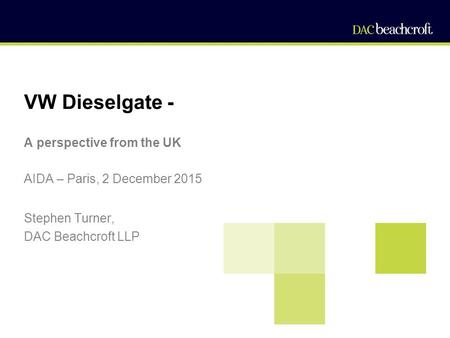 VW Dieselgate - A perspective from the UK AIDA – Paris, 2 December 2015 Stephen Turner, DAC Beachcroft LLP.
