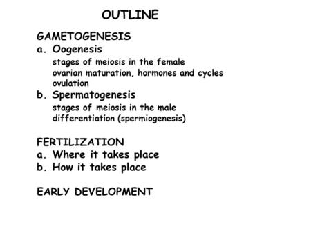 GAMETOGENESIS a.Oogenesis stages of meiosis in the female ovarian maturation, hormones and cycles ovulation b. Spermatogenesis stages of meiosis in the.
