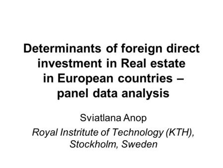 Determinants of foreign direct investment in Real estate in European countries – panel data analysis Sviatlana Anop Royal Instritute of Technology (KTH),