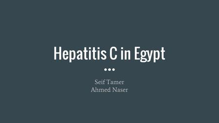 Hepatitis C in Egypt Seif Tamer Ahmed Naser. What is it? Liver disease caused by Hepatitis C virus Can range from mild illness lasting a few weeks to.