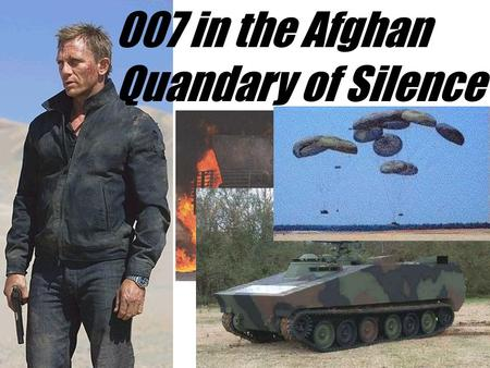 "007 in the Afghan Quandary of Silence ""007, yesterday our MI6 Station Chief was Kidnapped by Islamic Extremists as he was crossing the Border, they."