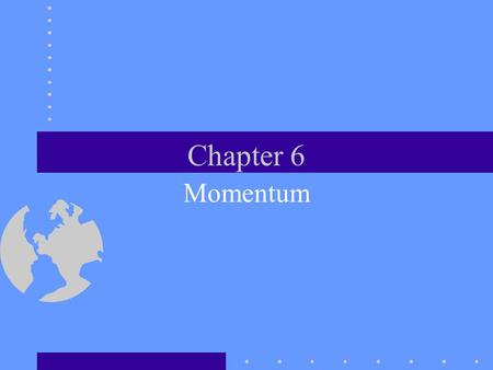 Chapter 6 Momentum Momentum and Collisions This chapter is concerned with inertia and motion. Momentum helps us understand collisions.