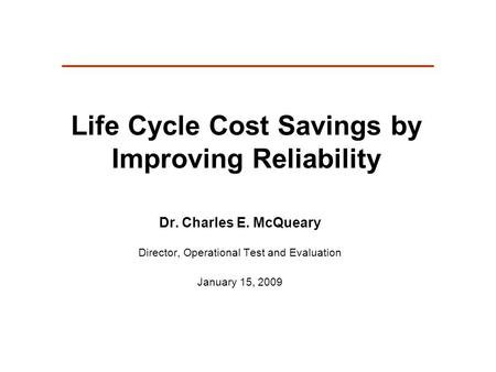 Life Cycle Cost Savings by Improving Reliability Dr. Charles E. McQueary Director, Operational Test and Evaluation January 15, 2009.