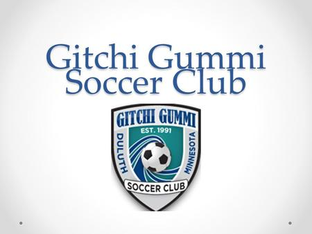 Gitchi Gummi Soccer Club. Brief History Gitchi Gummi Soccer Club was founded in 1991 By Greg Cane, Nic Bacigalupo, Shelley Hedtke, Alex Giuliani, and.
