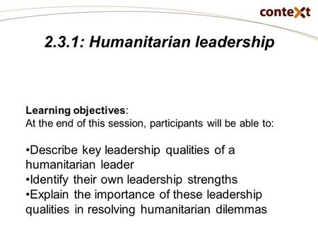 2.3.1: Humanitarian leadership Learning objectives: At the end of this session, participants will be able to: Describe key leadership qualities of a humanitarian.