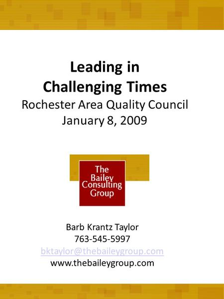 Leading in Challenging Times Rochester Area Quality Council January 8, 2009 Barb Krantz Taylor 763-545-5997