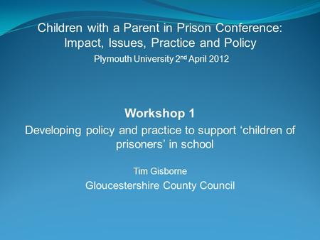 Children with a Parent in Prison Conference: Impact, Issues, Practice and Policy Plymouth University 2 nd April 2012 Workshop 1 Developing policy and practice.