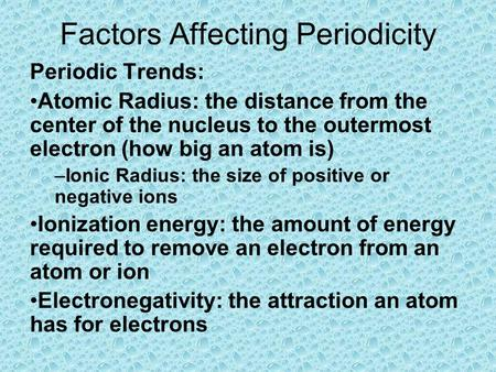 Factors Affecting Periodicity Periodic Trends: Atomic Radius: the distance from the center of the nucleus to the outermost electron (how big an atom is)