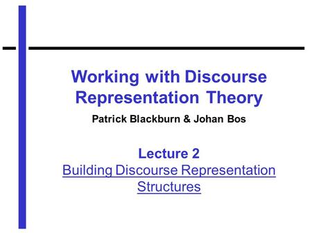 Working with Discourse Representation Theory Patrick Blackburn & Johan Bos Lecture 2 Building Discourse Representation Structures.