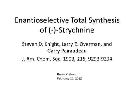 Enantioselective Total Synthesis of (-)-Strychnine Steven D. Knight, Larry E. Overman, and Garry Pairaudeau J. Am. Chem. Soc. 1993, 115, 9293-9294 Bryan.
