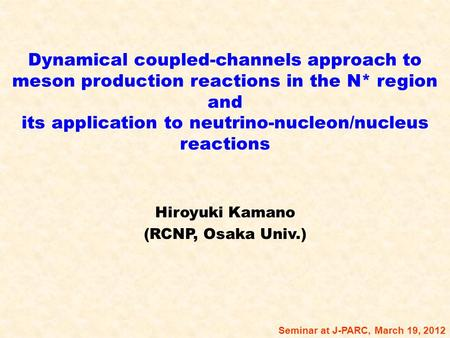 Dynamical coupled-channels approach to meson production reactions in the N* region and its application to neutrino-nucleon/nucleus reactions Hiroyuki Kamano.