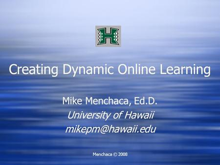 Menchaca © 2008 Creating Dynamic Online Learning Mike Menchaca, Ed.D. University of Hawaii Mike Menchaca, Ed.D. University of Hawaii.