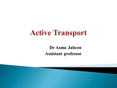 Dr Asma Jabeen Assistant professor.  Define active transport and describe its general mechanism.  Identify the types of active transport(primary and.