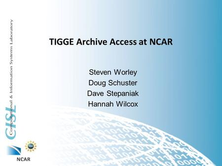 TIGGE Archive Access at NCAR Steven Worley Doug Schuster Dave Stepaniak Hannah Wilcox.