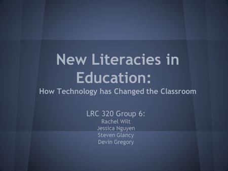 New Literacies in Education: How Technology has Changed the Classroom LRC 320 Group 6: Rachel Wilt Jessica Nguyen Steven Glancy Devin Gregory.