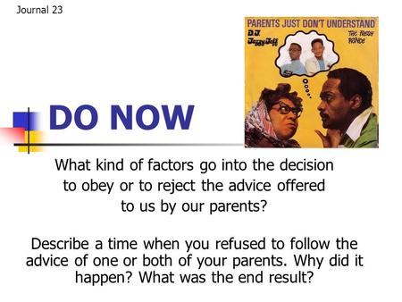 DO NOW What kind of factors go into the decision to obey or to reject the advice offered to us by our parents? Describe a time when you refused to follow.