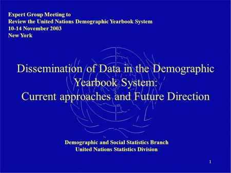 1 Dissemination of Data in the Demographic Yearbook System: Current approaches and Future Direction Expert Group Meeting to Review the United Nations Demographic.
