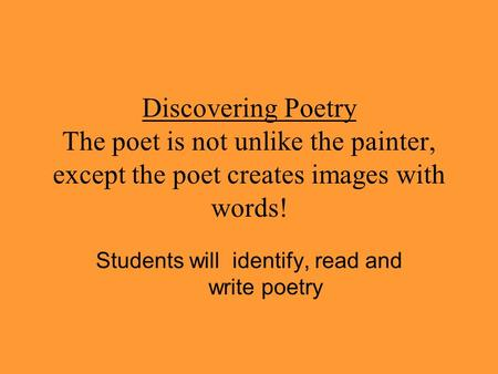 Discovering Poetry The poet is not unlike the painter, except the poet creates images with words! Students will identify, read and write poetry.