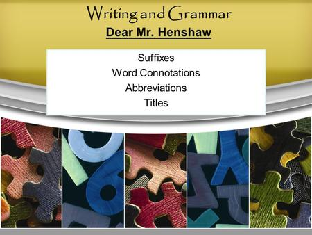 Writing and Grammar Dear Mr. Henshaw Suffixes Word Connotations Abbreviations Titles.