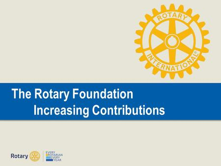 The Rotary Foundation Increasing Contributions. Doing Good in the World | 2 The Rotary Foundation Reference Guide PolioPlus Rotary Peace Fellowships Grants.