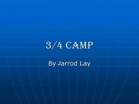3/4 camp By J arrod L ay. C ontents 1.The Arrival 2.Day 1 3.Day 2 4.Day 3 5.Credits.
