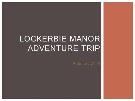 February 2016 LOCKERBIE MANOR ADVENTURE TRIP.  Depart Carrick Friday 12 th February at 1pm  Arrive at Manor at approximately 3pm THE BASICS  Depart.