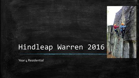 Hindleap Warren 2016 Year 4 Residential. Aims of the Meeting ▪ To give you information about staffing ▪ Accommodation ▪ Travel ▪ Activities ▪ Health and.