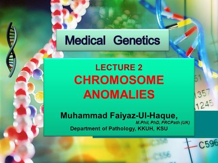 LECTURE 2 CHROMOSOME ANOMALIES Muhammad Faiyaz-Ul-Haque, M.Phil, PhD, FRCPath (UK) Department of Pathology, KKUH, KSU LECTURE 2 CHROMOSOME ANOMALIES Muhammad.
