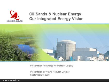 Oil Sands & Nuclear Energy: Our Integrated Energy Vision Presentation for: Energy Roundtable, Calgary Presentation by Wayne Henuset, Director September.