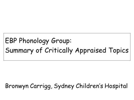 EBP Phonology Group: Summary of Critically Appraised Topics Bronwyn Carrigg, Sydney Children's Hospital.