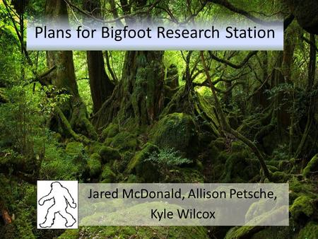 Plans for Bigfoot Research Station Jared McDonald, Allison Petsche, Kyle Wilcox.