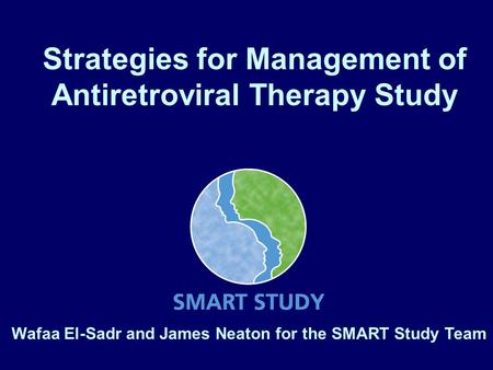 Strategies for Management of Antiretroviral Therapy Study Wafaa El-Sadr and James Neaton for the SMART Study Team.