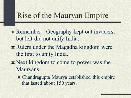 Rise of the Mauryan Empire Remember: Geography kept out invaders, but left did not unify India. Rulers under the Magadha kingdom were the first to unity.