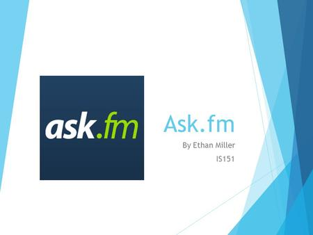 Ask.fm By Ethan Miller IS151. History of ask.fm  Founded in Ireland in 2010, by Llja and Mark Terebin.  Eventually being bought by the US company Ask.com,