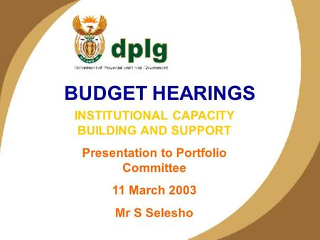 1 BUDGET HEARINGS INSTITUTIONAL CAPACITY BUILDING AND SUPPORT Presentation to Portfolio Committee 11 March 2003 Mr S Selesho.