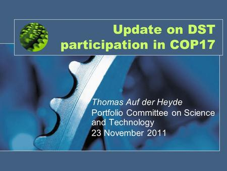 Update on DST participation in COP17 Thomas Auf der Heyde Portfolio Committee on Science and Technology 23 November 2011.